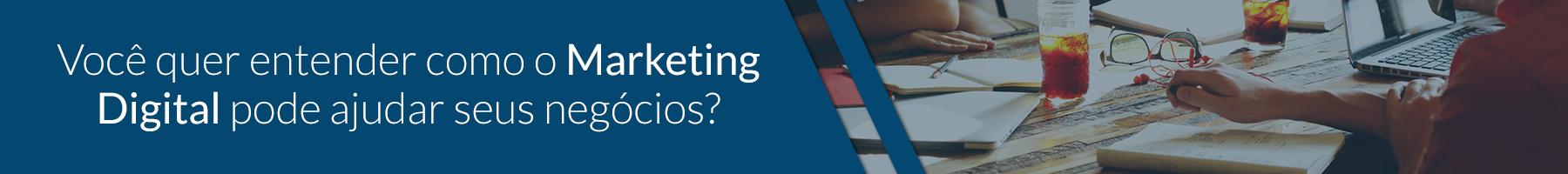 Você quer entender como o Marketing Digital pode ajudar seus negócios?